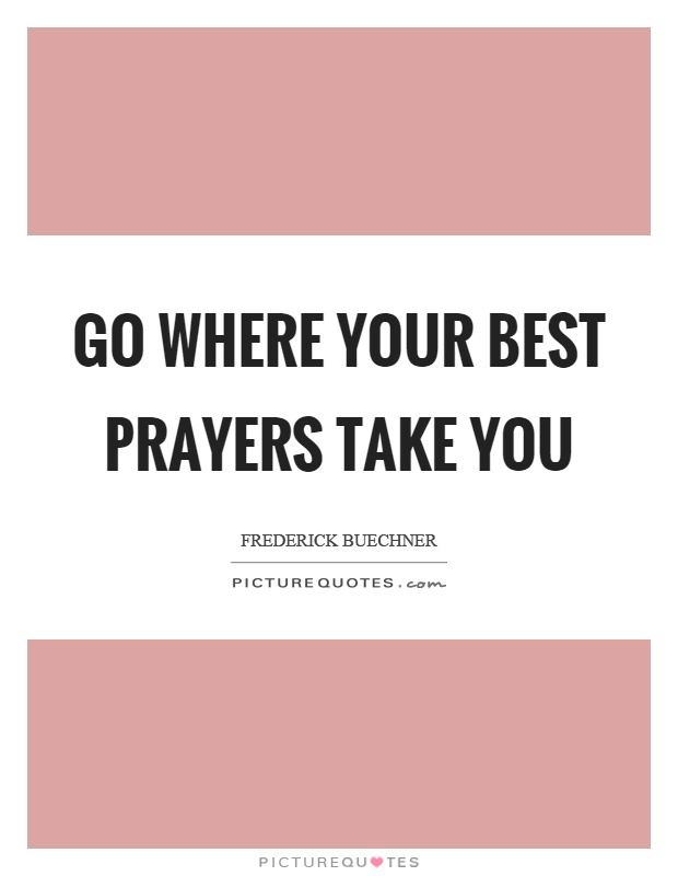 Go where your best prayers take you Picture Quote #1