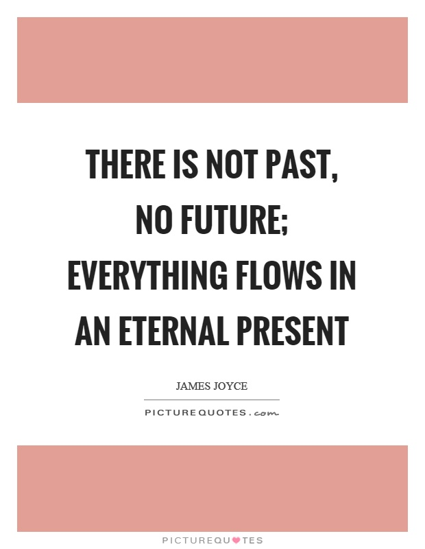 There is not past, no future; everything flows in an eternal present Picture Quote #1
