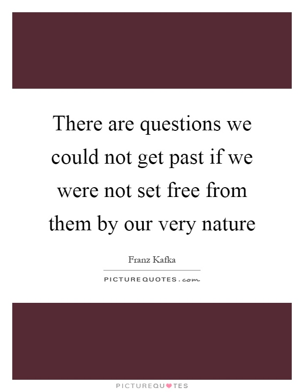 There are questions we could not get past if we were not set free from them by our very nature Picture Quote #1