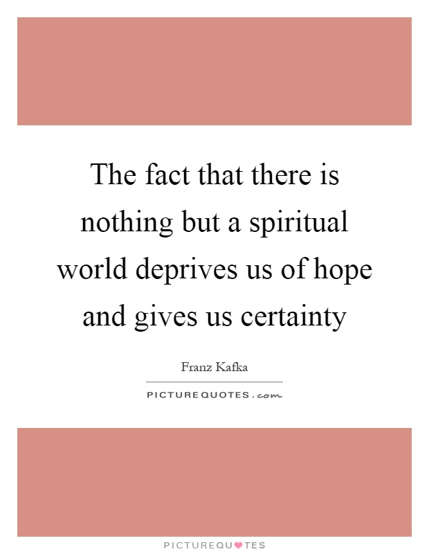 The fact that there is nothing but a spiritual world deprives us of hope and gives us certainty Picture Quote #1