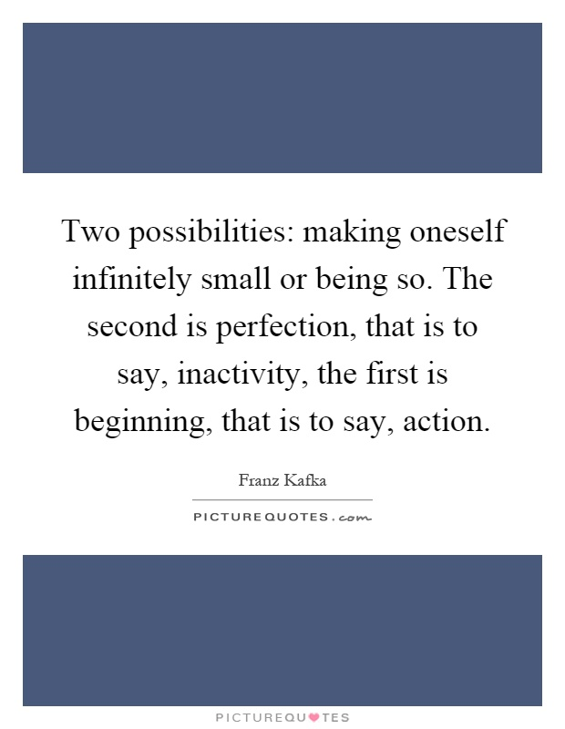 Two possibilities: making oneself infinitely small or being so. The second is perfection, that is to say, inactivity, the first is beginning, that is to say, action Picture Quote #1