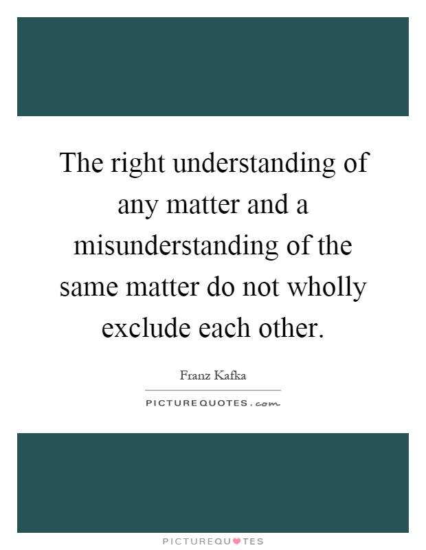 The right understanding of any matter and a misunderstanding of the same matter do not wholly exclude each other Picture Quote #1