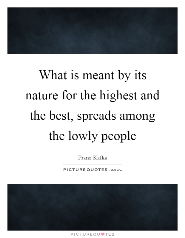 What is meant by its nature for the highest and the best, spreads among the lowly people Picture Quote #1