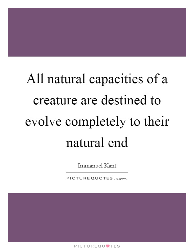 All natural capacities of a creature are destined to evolve completely to their natural end Picture Quote #1