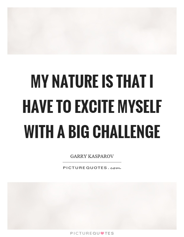 My nature is that I have to excite myself with a big challenge Picture Quote #1