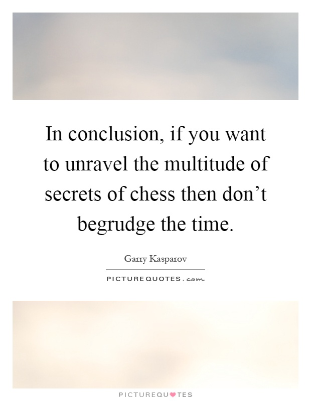 In conclusion, if you want to unravel the multitude of secrets of chess then don't begrudge the time Picture Quote #1