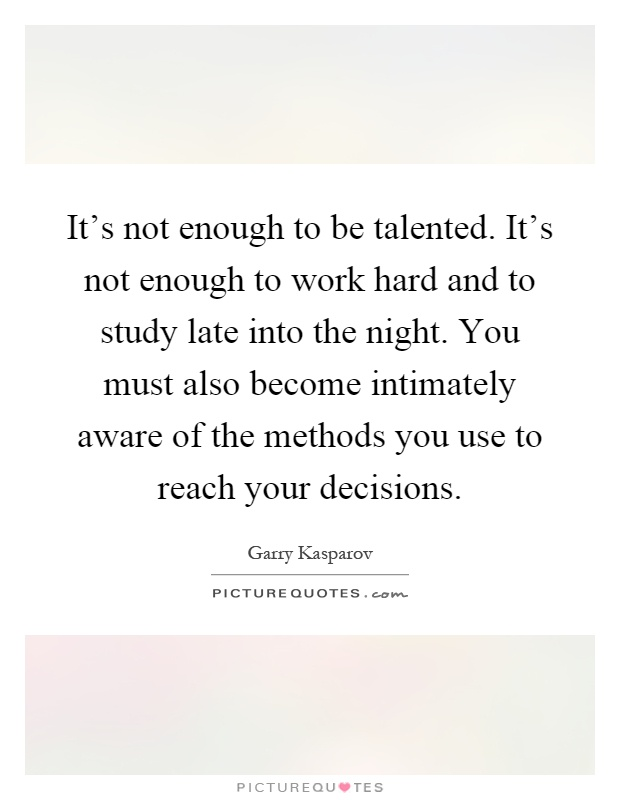 It's not enough to be talented. It's not enough to work hard and to study late into the night. You must also become intimately aware of the methods you use to reach your decisions Picture Quote #1