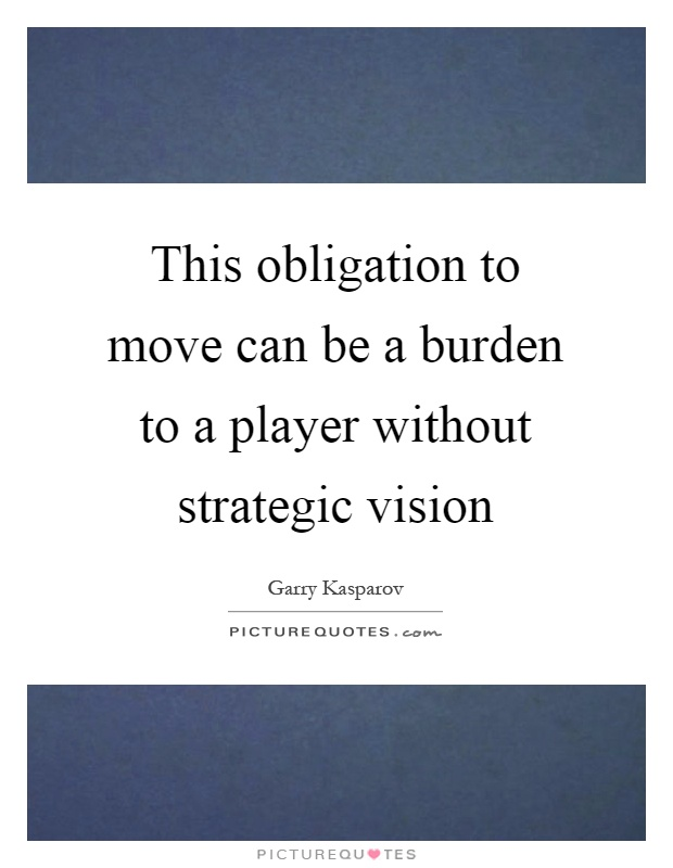 This obligation to move can be a burden to a player without strategic vision Picture Quote #1