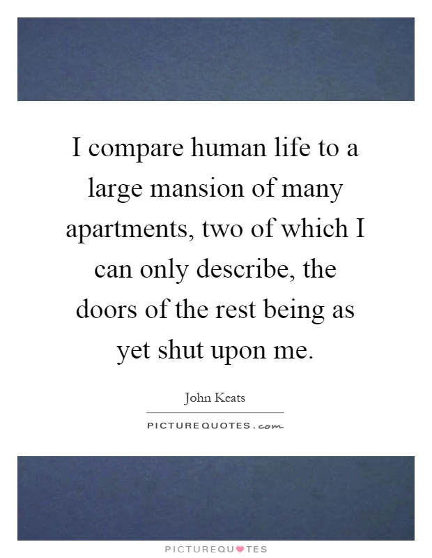 I compare human life to a large mansion of many apartments, two of which I can only describe, the doors of the rest being as yet shut upon me Picture Quote #1