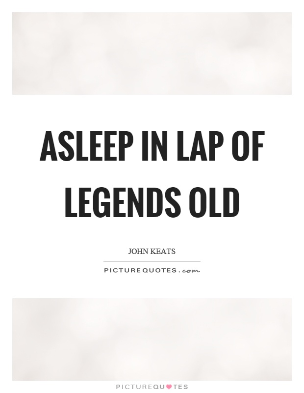Asleep in lap of legends old Picture Quote #1