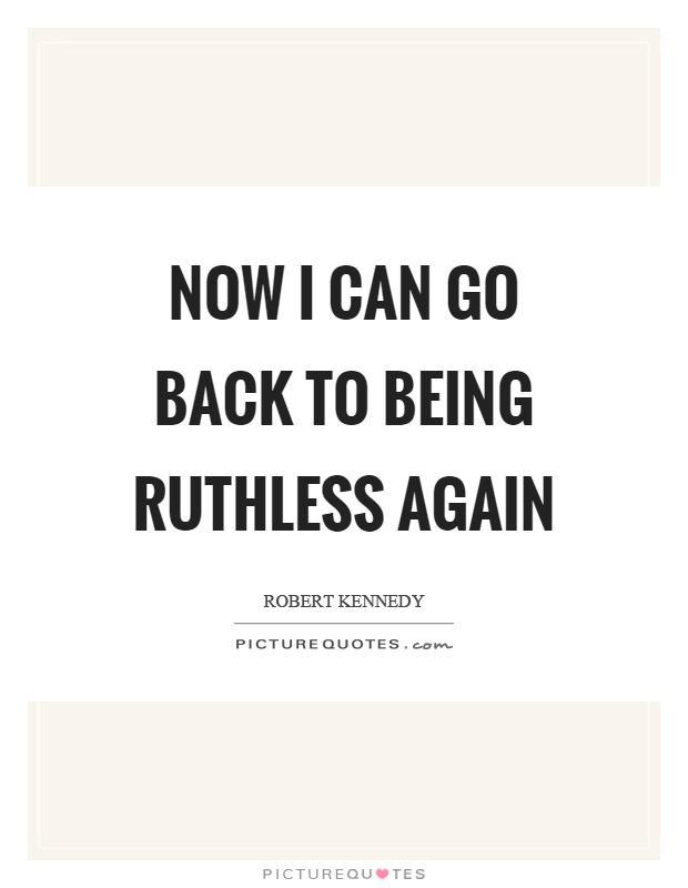 Now I can go back to being ruthless again Picture Quote #1
