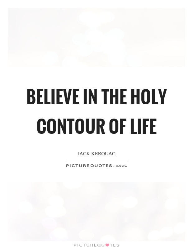 Believe in the holy contour of life Picture Quote #1