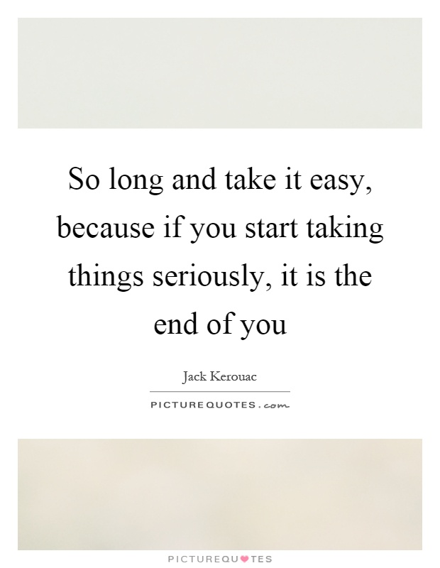 So long and take it easy, because if you start taking things seriously, it is the end of you Picture Quote #1