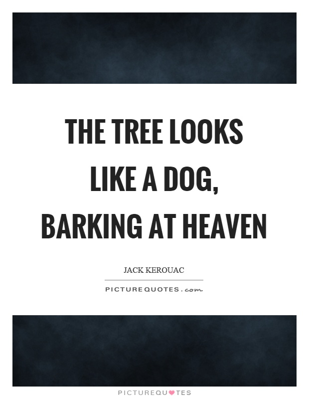 The tree looks like a dog, barking at heaven Picture Quote #1