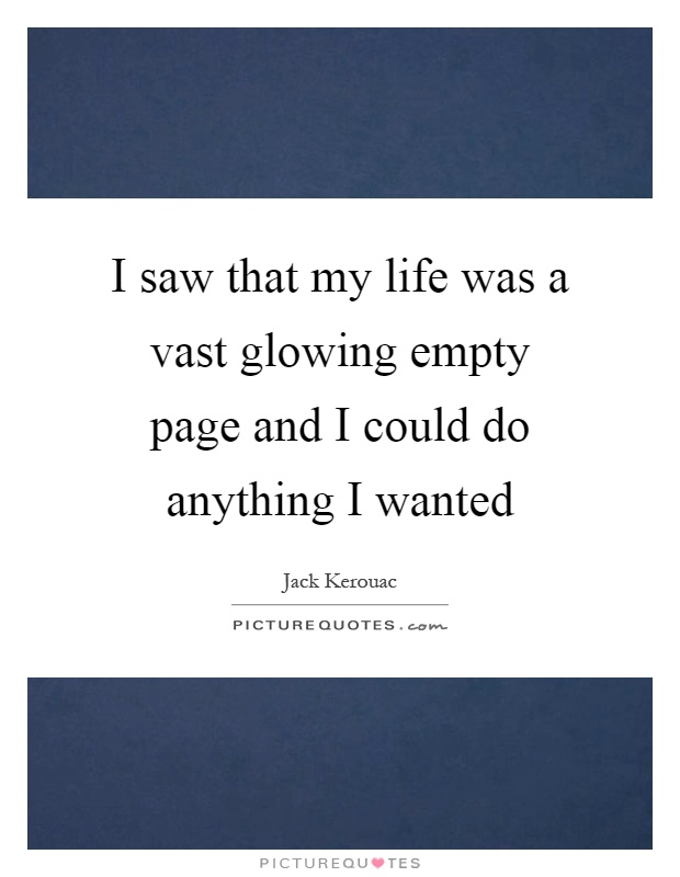 I saw that my life was a vast glowing empty page and I could do anything I wanted Picture Quote #1