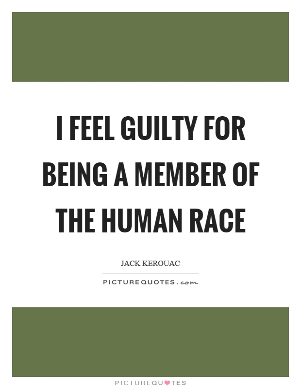 I feel guilty for being a member of the human race Picture Quote #1