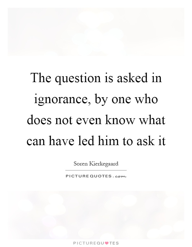The question is asked in ignorance, by one who does not even know what can have led him to ask it Picture Quote #1