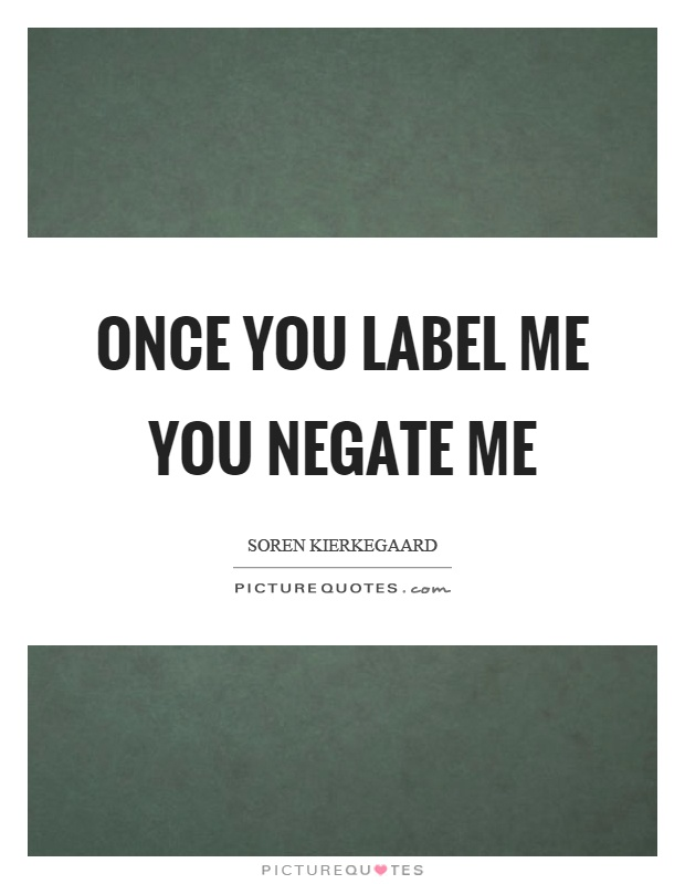 Once you label me you negate me Picture Quote #1