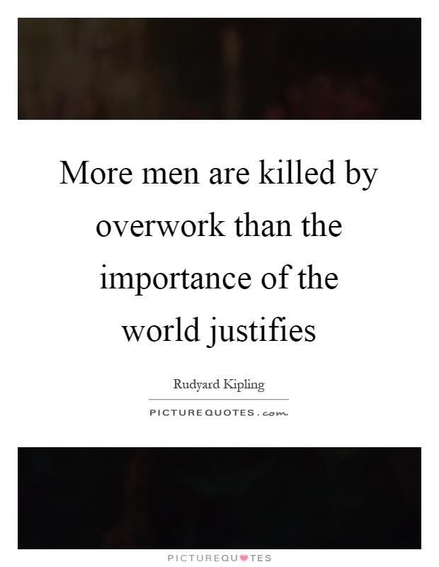 More men are killed by overwork than the importance of the world justifies Picture Quote #1