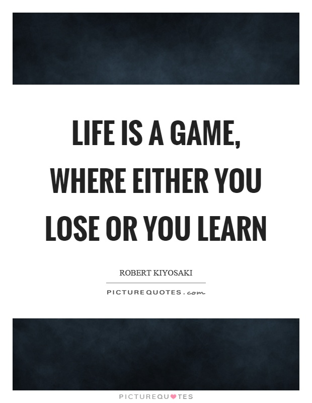Life is a game, where either you lose or you learn Picture Quote #1