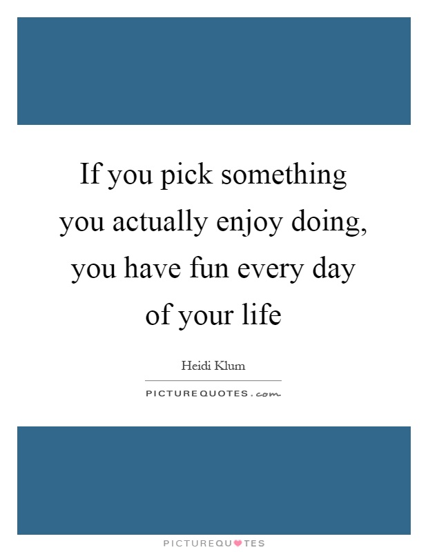 If you pick something you actually enjoy doing, you have fun every day of your life Picture Quote #1