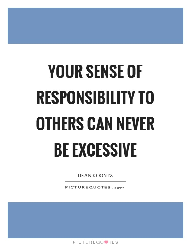 Your sense of responsibility to others can never be excessive Picture Quote #1