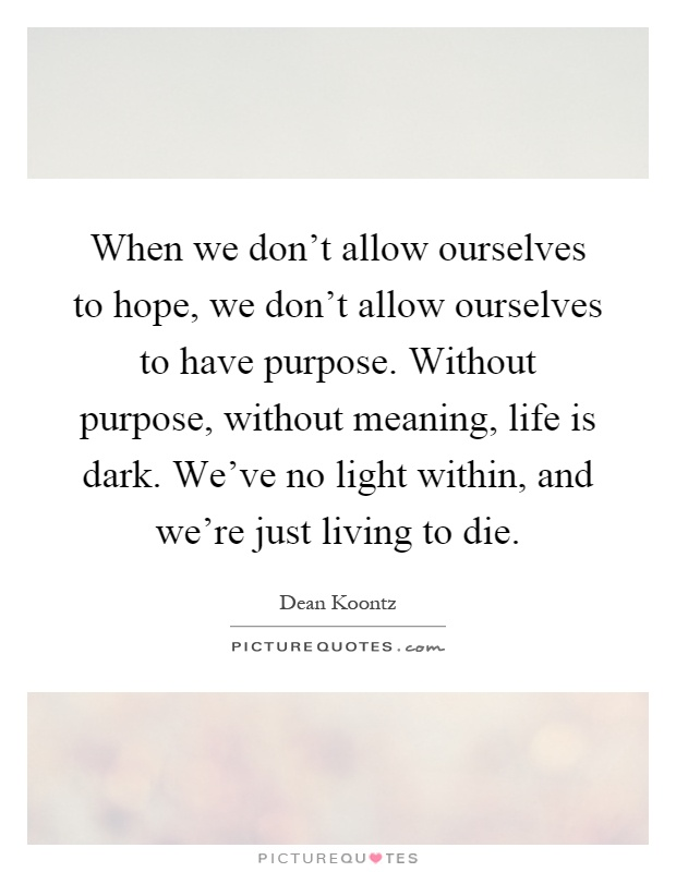 When we don't allow ourselves to hope, we don't allow ourselves to have purpose. Without purpose, without meaning, life is dark. We've no light within, and we're just living to die Picture Quote #1