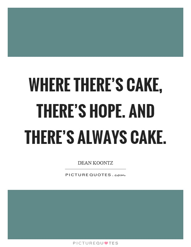 Where there's cake, there's hope. And there's always cake Picture Quote #1