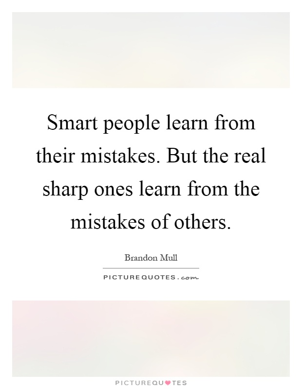 Smart people learn from their mistakes. But the real sharp ones learn from the mistakes of others Picture Quote #1