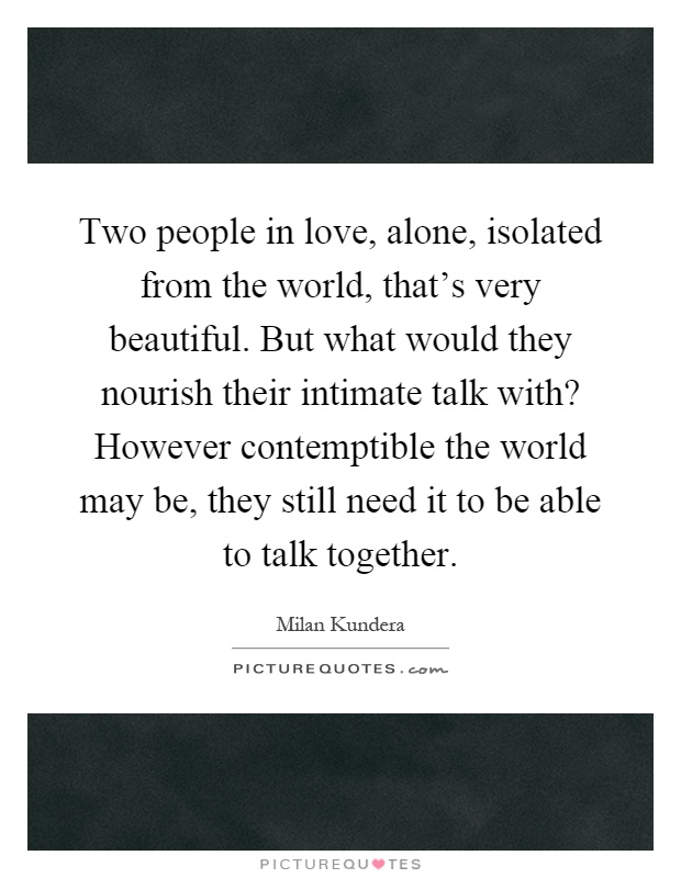 Two people in love, alone, isolated from the world, that's very beautiful. But what would they nourish their intimate talk with? However contemptible the world may be, they still need it to be able to talk together Picture Quote #1