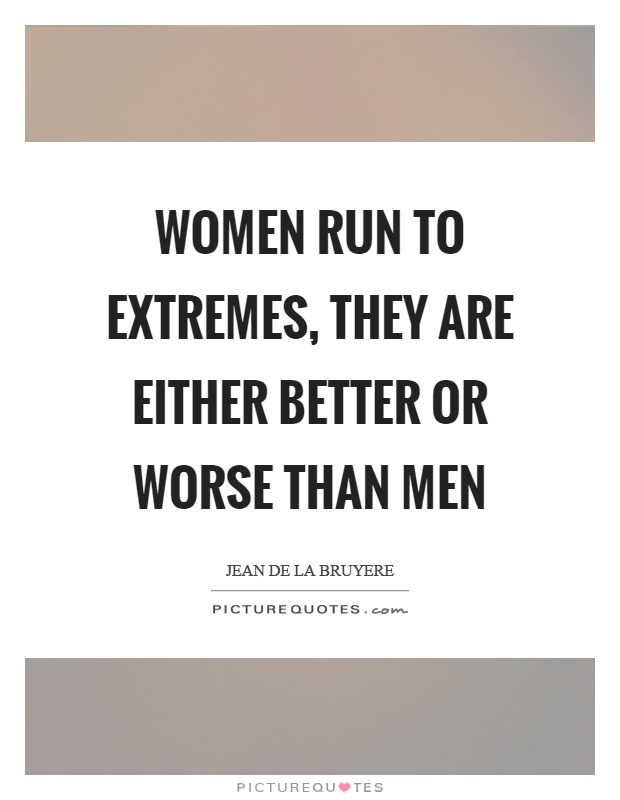 Women run to extremes, they are either better or worse than men Picture Quote #1
