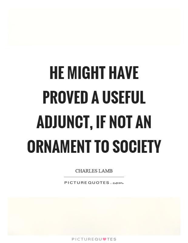 He might have proved a useful adjunct, if not an ornament to society Picture Quote #1