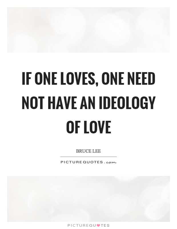If one loves, one need not have an ideology of love Picture Quote #1