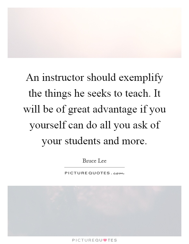An instructor should exemplify the things he seeks to teach. It will be of great advantage if you yourself can do all you ask of your students and more Picture Quote #1