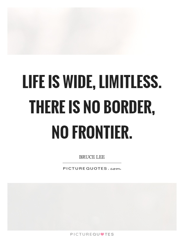 Life is wide, limitless. There is no border, no frontier Picture Quote #1