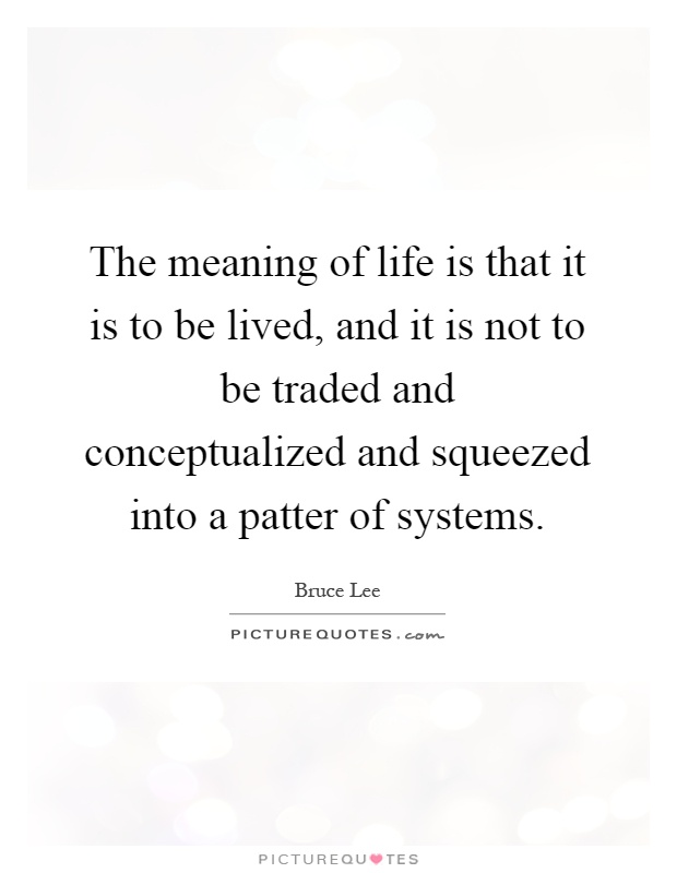 The meaning of life is that it is to be lived, and it is not to be traded and conceptualized and squeezed into a patter of systems Picture Quote #1