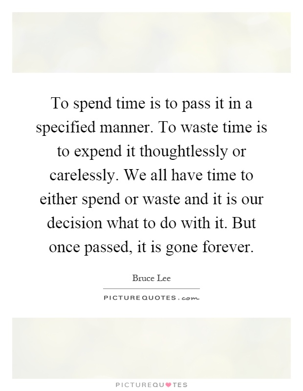 To spend time is to pass it in a specified manner. To waste time is to expend it thoughtlessly or carelessly. We all have time to either spend or waste and it is our decision what to do with it. But once passed, it is gone forever Picture Quote #1