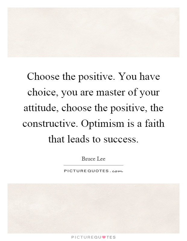 Choose the positive. You have choice, you are master of your attitude, choose the positive, the constructive. Optimism is a faith that leads to success Picture Quote #1