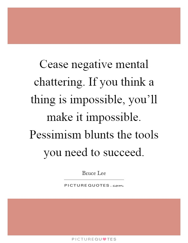 Cease negative mental chattering. If you think a thing is impossible, you'll make it impossible. Pessimism blunts the tools you need to succeed Picture Quote #1