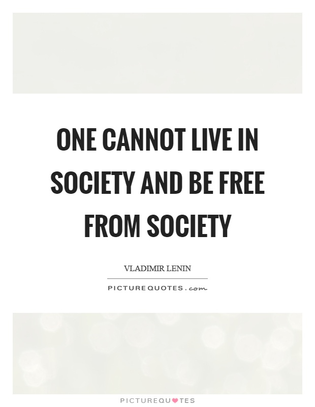 One cannot live in society and be free from society Picture Quote #1