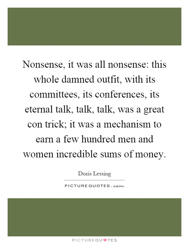Nonsense, it was all nonsense: this whole damned outfit, with its committees, its conferences, its eternal talk, talk, talk, was a great con trick; it was a mechanism to earn a few hundred men and women incredible sums of money Picture Quote #1