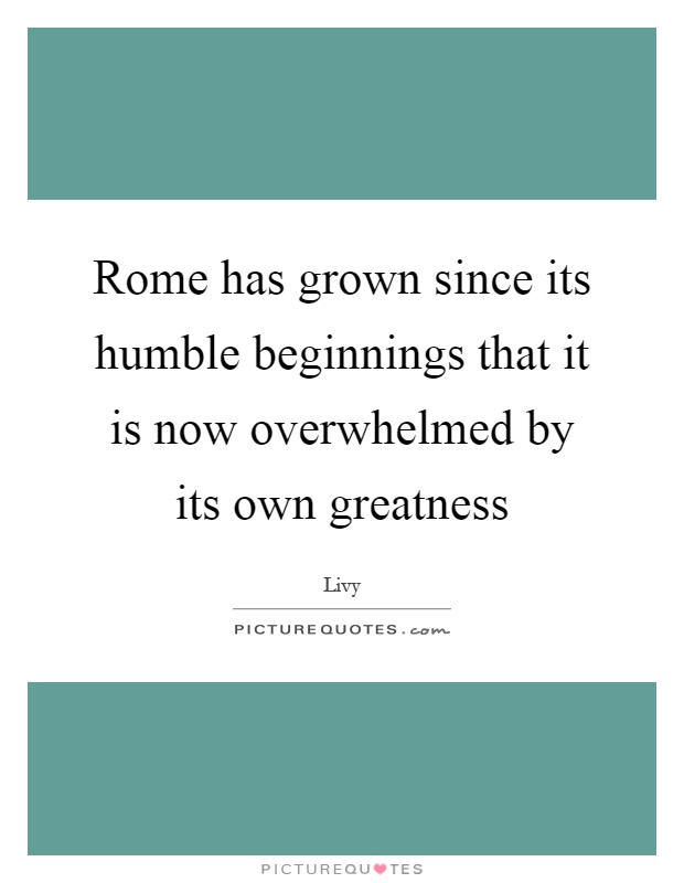 Rome has grown since its humble beginnings that it is now overwhelmed by its own greatness Picture Quote #1