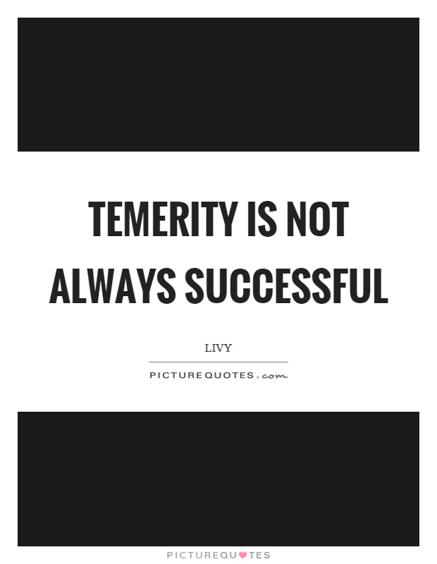 Temerity is not always successful Picture Quote #1
