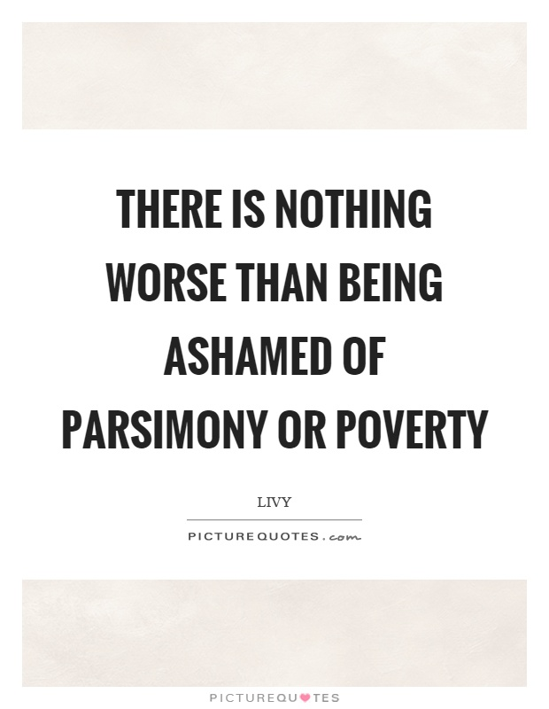 There is nothing worse than being ashamed of parsimony or poverty Picture Quote #1