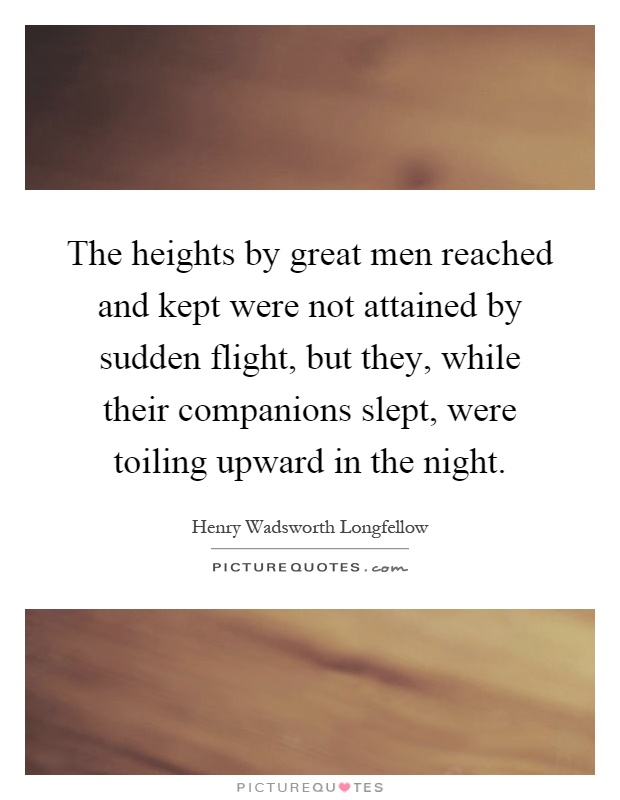 The heights by great men reached and kept were not attained by sudden flight, but they, while their companions slept, were toiling upward in the night Picture Quote #1