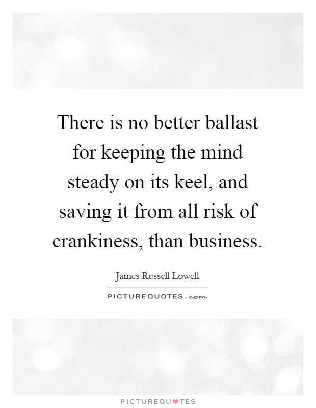 There is no better ballast for keeping the mind steady on its keel, and saving it from all risk of crankiness, than business Picture Quote #1