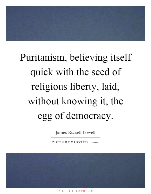 Puritanism, believing itself quick with the seed of religious liberty, laid, without knowing it, the egg of democracy Picture Quote #1