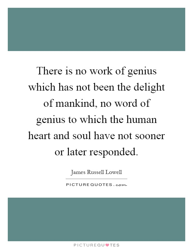 There is no work of genius which has not been the delight of mankind, no word of genius to which the human heart and soul have not sooner or later responded Picture Quote #1