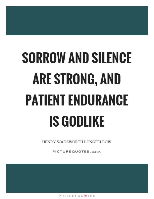Sorrow and silence are strong, and patient endurance is godlike Picture Quote #1