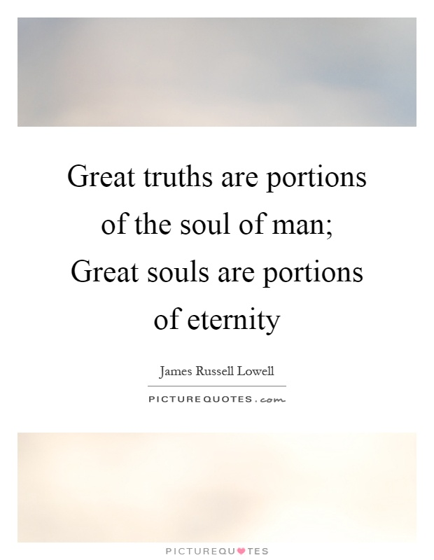 Great truths are portions of the soul of man; Great souls are portions of eternity Picture Quote #1